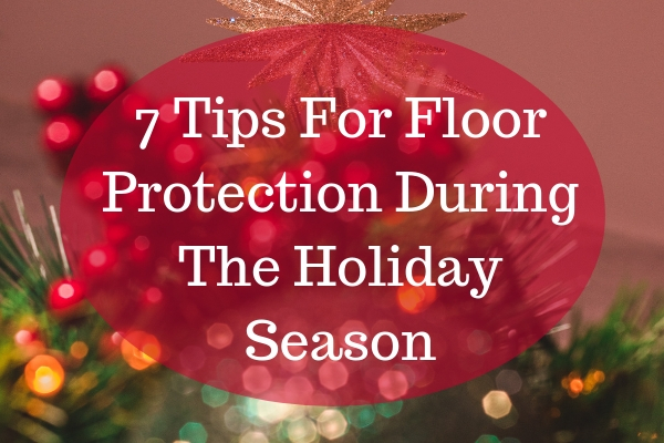 7 Tips For Floor Protection During The Holiday Season
