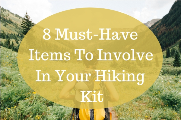 8 Must-Have Items To Involve In Your Hiking Kit