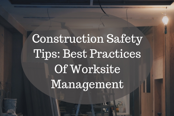 Construction Safety Tips: Best Practices Of Worksite Management