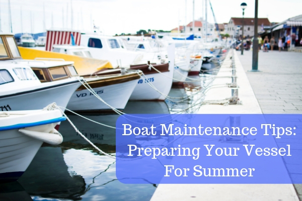 Boat Maintenance Tips: Preparing Your Vessel For Summer